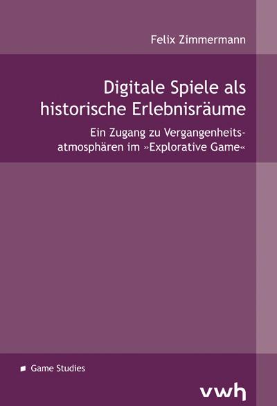 Felix Zimmermann - Digitale Spiele als historische Erlebnisräume